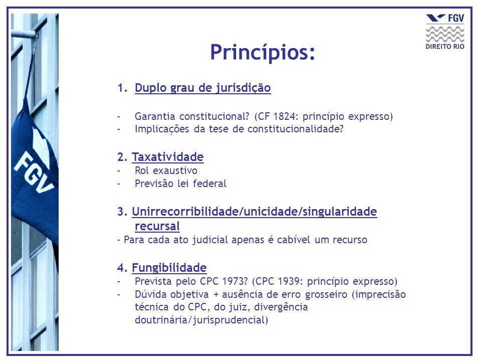 Princípios: 1.Duplo grau de jurisdição - Garantia constitucional? (CF 1824: princípio expresso) - Implicações da tese de constitucionalidade? 2. Taxat