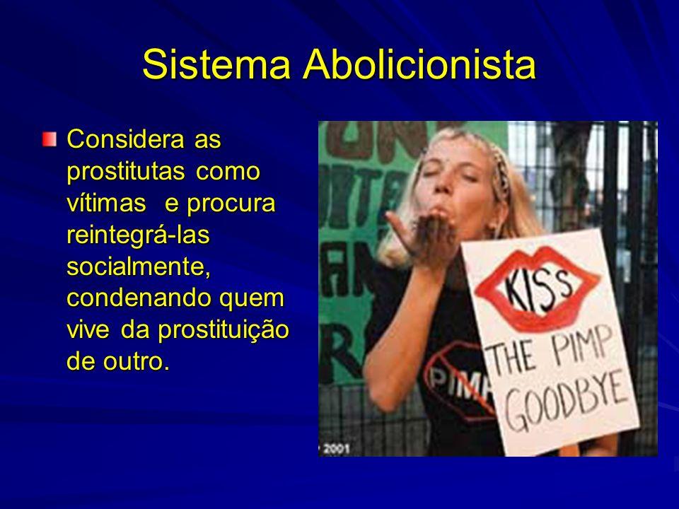 Sistema Abolicionista Considera as prostitutas como vítimas e procura reintegrá-las socialmente, condenando quem vive da prostituição de outro.