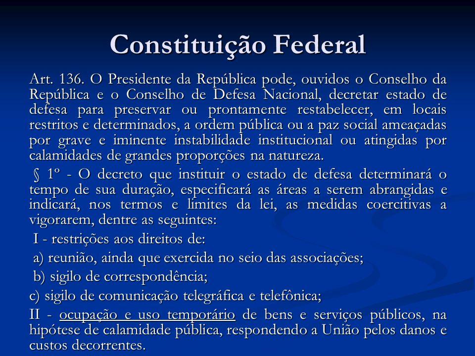Constituição Federal Art. 136. O Presidente da República pode, ouvidos o Conselho da República e o Conselho de Defesa Nacional, decretar estado de def