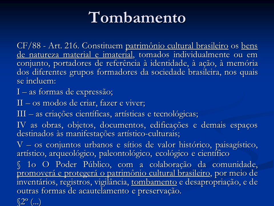 Tombamento CF/88 - Art. 216. Constituem patrimônio cultural brasileiro os bens de natureza material e imaterial, tomados individualmente ou em conjunt