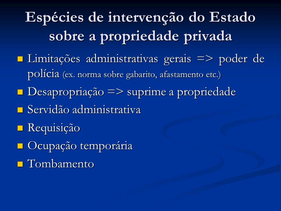 Espécies de intervenção do Estado sobre a propriedade privada Limitações administrativas gerais => poder de polícia (ex. norma sobre gabarito, afastam