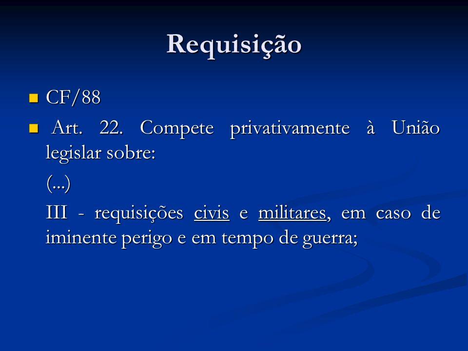 Requisição CF/88 CF/88 Art. 22. Compete privativamente à União legislar sobre: Art. 22. Compete privativamente à União legislar sobre:(...) III - requ