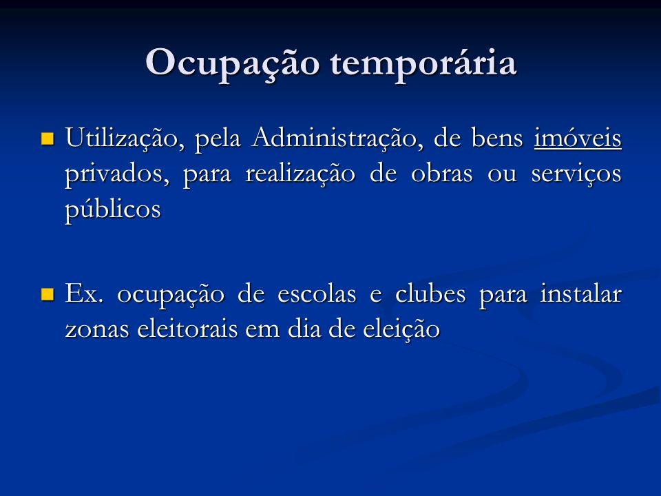 Ocupação temporária Utilização, pela Administração, de bens imóveis privados, para realização de obras ou serviços públicos Utilização, pela Administr