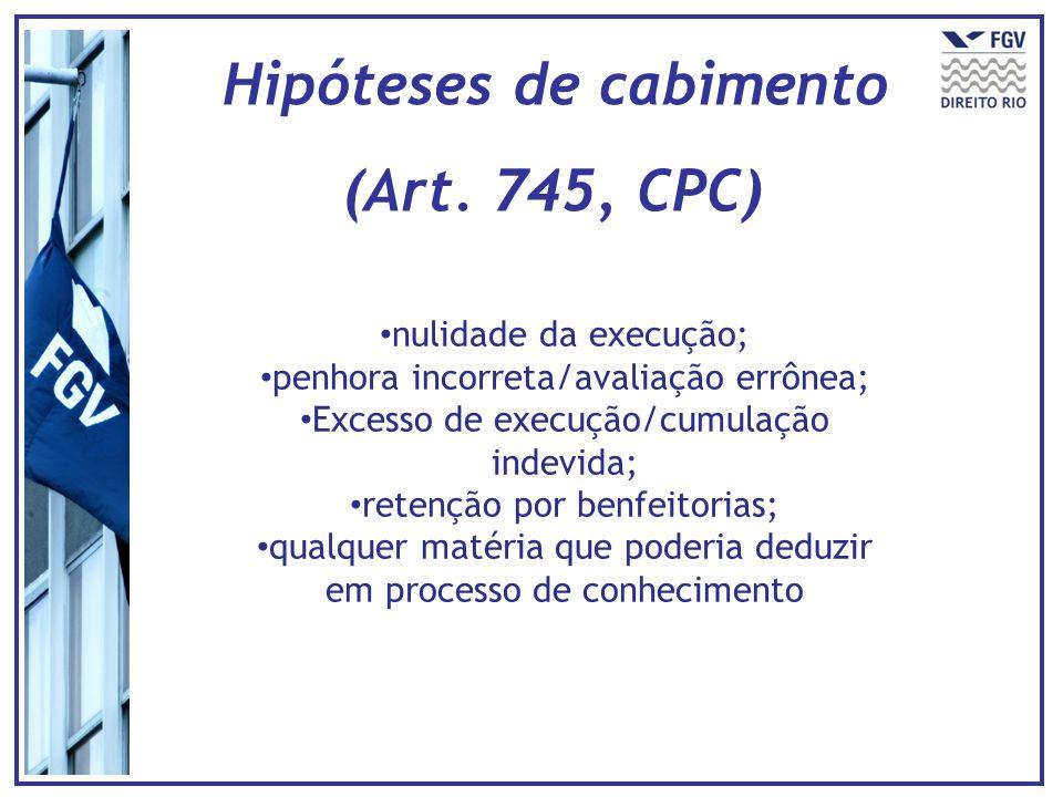 Hipóteses de cabimento (Art. 745, CPC) nulidade da execução; penhora incorreta/avaliação errônea; Excesso de execução/cumulação indevida; retenção por