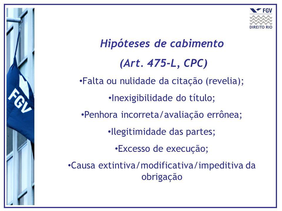 Hipóteses de cabimento (Art. 475-L, CPC) Falta ou nulidade da citação (revelia); Inexigibilidade do título; Penhora incorreta/avaliação errônea; Ilegi