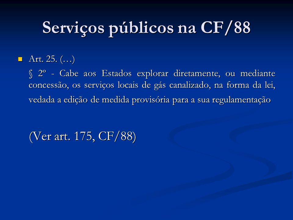 Serviços públicos na CF/88 Art. 25. (…) Art. 25. (…) § 2º - Cabe aos Estados explorar diretamente, ou mediante concessão, os serviços locais de gás ca