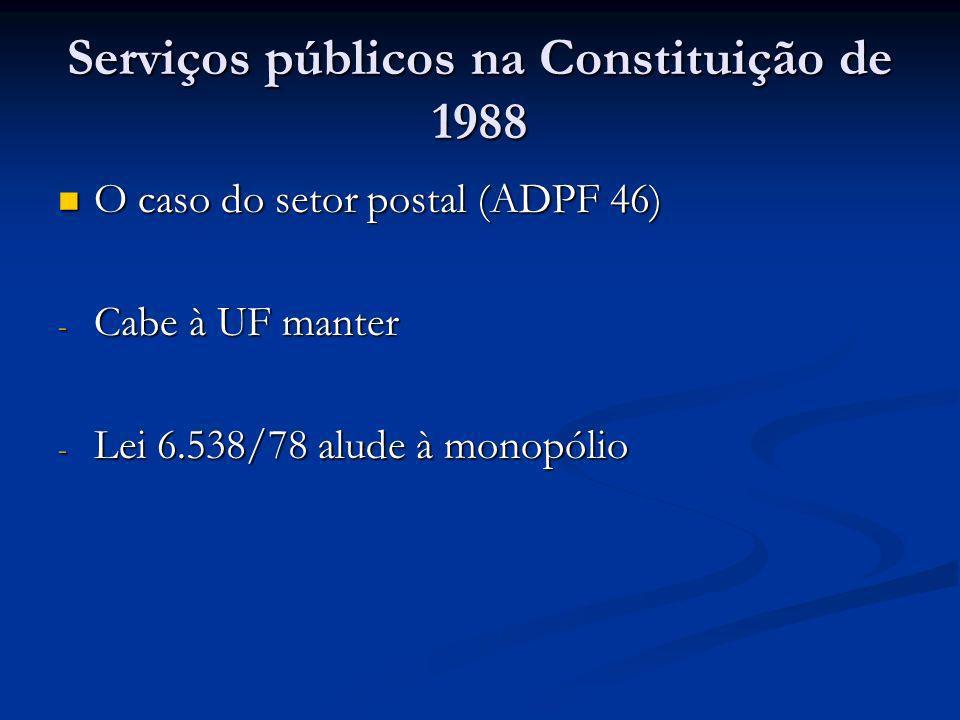 Serviços públicos na Constituição de 1988 O caso do setor postal (ADPF 46) O caso do setor postal (ADPF 46) - Cabe à UF manter - Lei 6.538/78 alude à