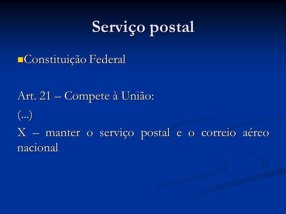 Serviço postal Constituição Federal Constituição Federal Art. 21 – Compete à União: (...) X – manter o serviço postal e o correio aéreo nacional