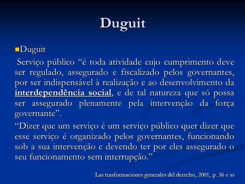 Duguit Duguit Duguit Serviço público é toda atividade cujo cumprimento deve ser regulado, assegurado e fiscalizado pelos governantes, por ser indispen