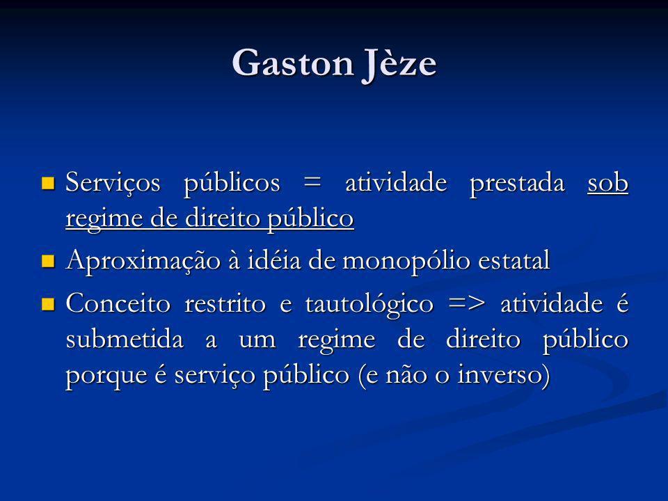 Gaston Jèze Serviços públicos = atividade prestada sob regime de direito público Serviços públicos = atividade prestada sob regime de direito público