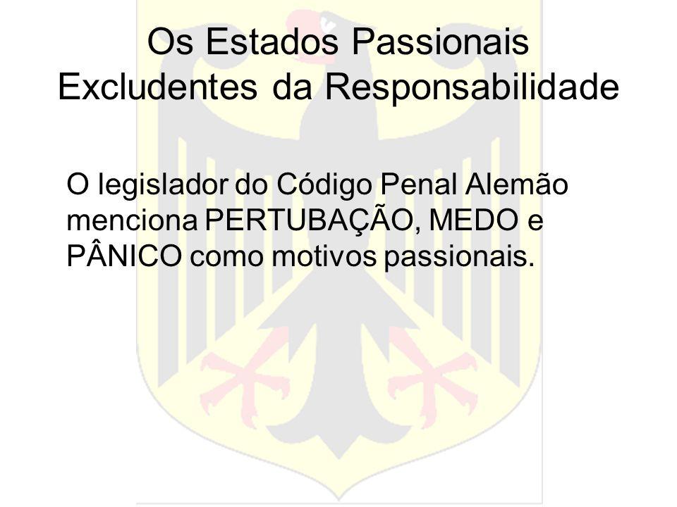 Os Estados Passionais Excludentes da Responsabilidade O legislador do Código Penal Alemão menciona PERTUBAÇÃO, MEDO e PÂNICO como motivos passionais.