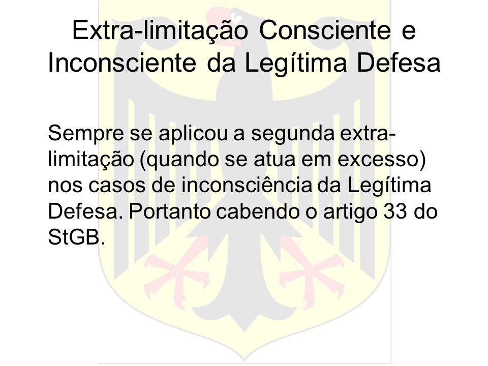 Extra-limitação Consciente e Inconsciente da Legítima Defesa Sempre se aplicou a segunda extra- limitação (quando se atua em excesso) nos casos de inc