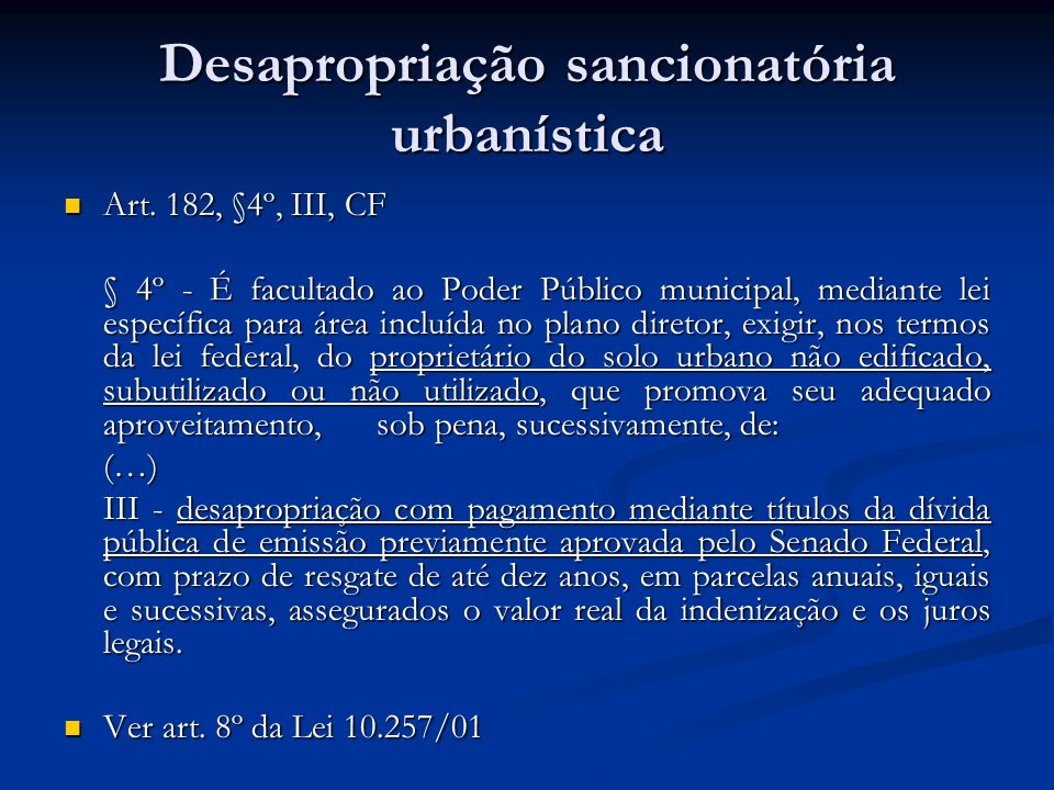 Desapropriação sancionatória urbanística Art. 182, §4º, III, CF Art. 182, §4º, III, CF § 4º - É facultado ao Poder Público municipal, mediante lei esp