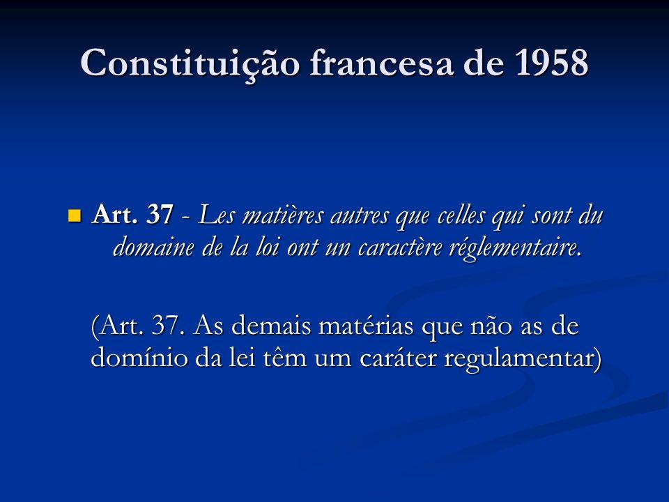 Constituição francesa de 1958 Art. 37 - Les matières autres que celles qui sont du domaine de la loi ont un caractère réglementaire. Art. 37 - Les mat