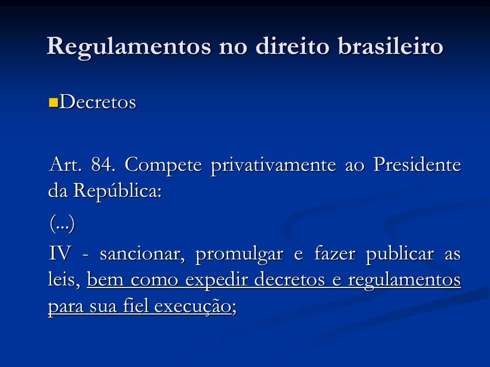 Regulamentos no direito brasileiro Decretos Decretos Art. 84. Compete privativamente ao Presidente da República: (...) IV - sancionar, promulgar e faz