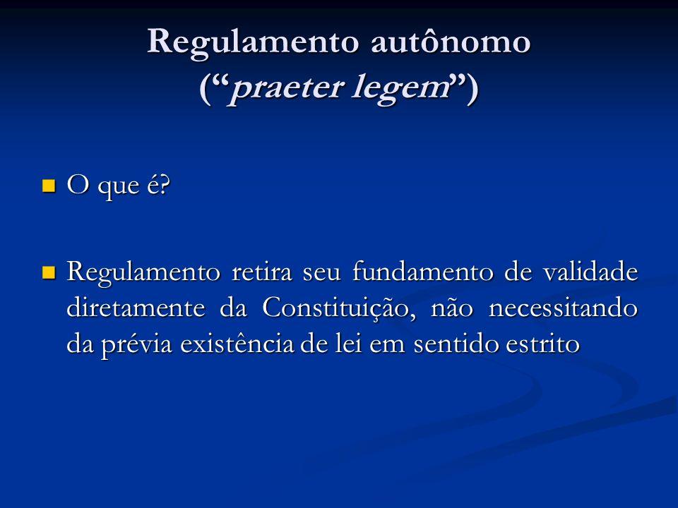 Regulamento autônomo (praeter legem) O que é? O que é? Regulamento retira seu fundamento de validade diretamente da Constituição, não necessitando da
