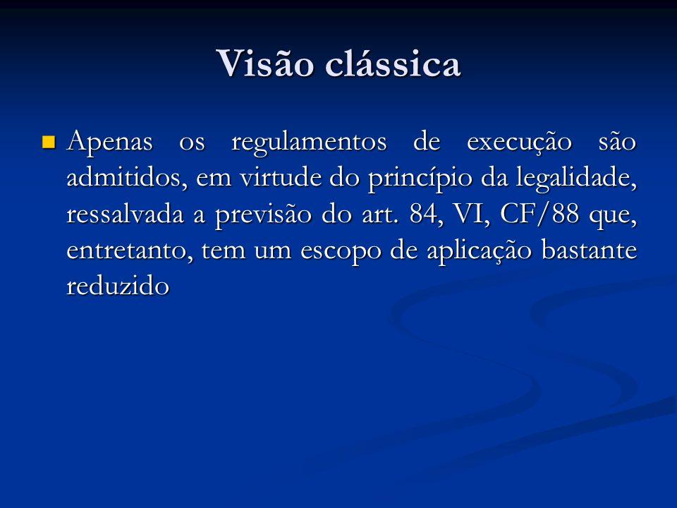 Visão clássica Apenas os regulamentos de execução são admitidos, em virtude do princípio da legalidade, ressalvada a previsão do art. 84, VI, CF/88 qu