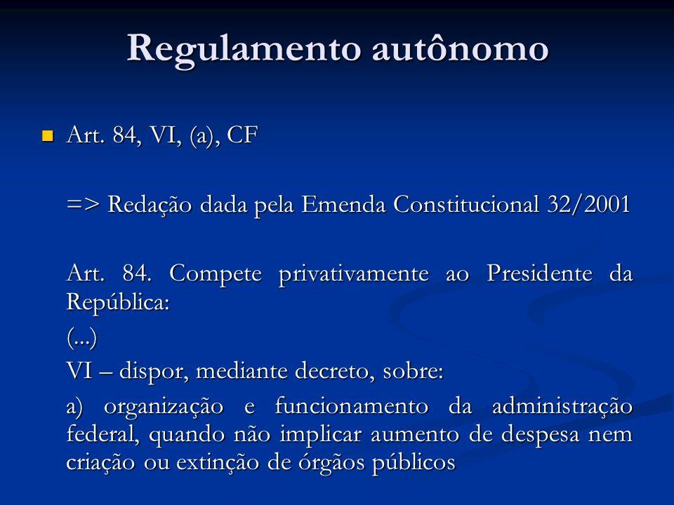 Regulamento autônomo Art. 84, VI, (a), CF Art. 84, VI, (a), CF => Redação dada pela Emenda Constitucional 32/2001 Art. 84. Compete privativamente ao P