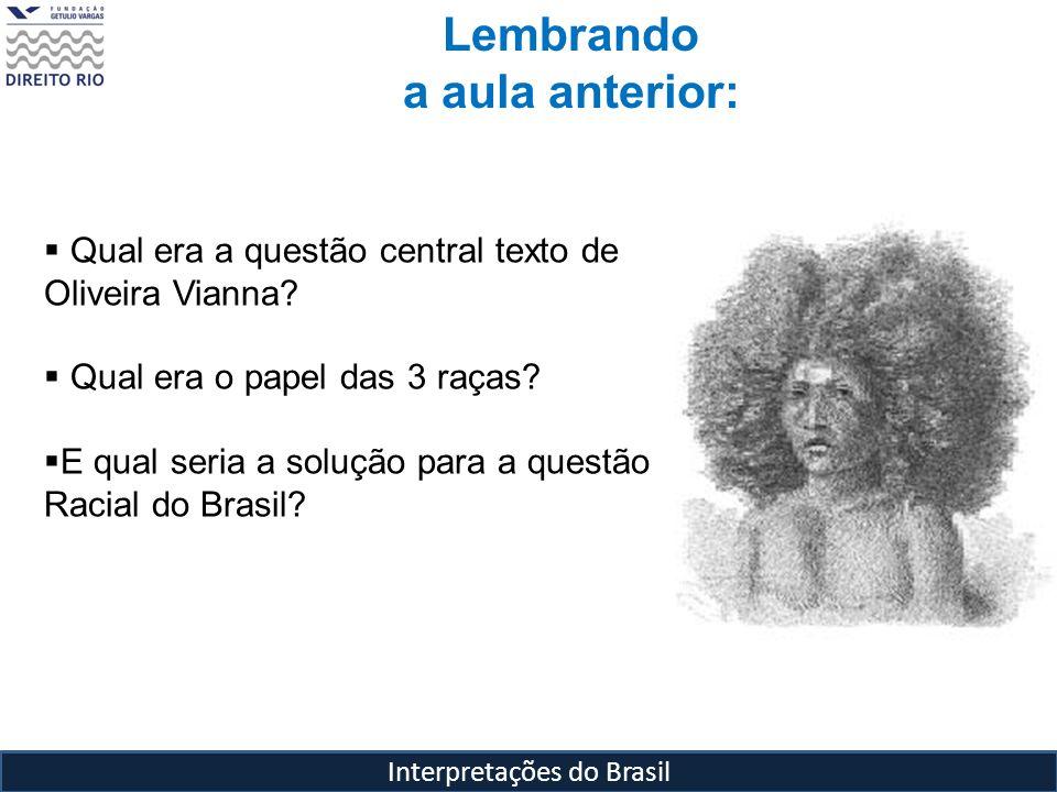 Interpretações do Brasil Lembrando a aula anterior: Qual era a questão central texto de Oliveira Vianna? Qual era o papel das 3 raças? E qual seria a