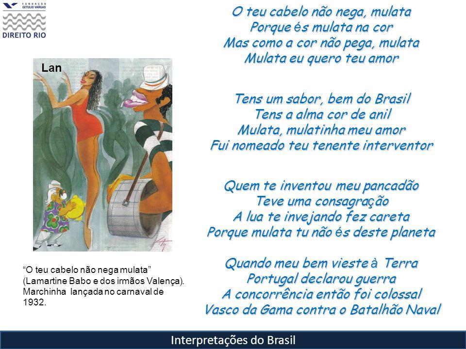 Interpretações do Brasil O teu cabelo não nega, mulata Porque é s mulata na cor Mas como a cor não pega, mulata Mulata eu quero teu amor Tens um sabor