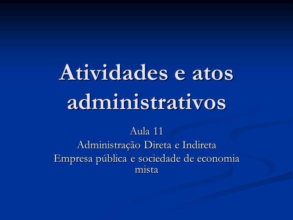 Atividades e atos administrativos Aula 11 Administração Direta e Indireta Empresa pública e sociedade de economia mista