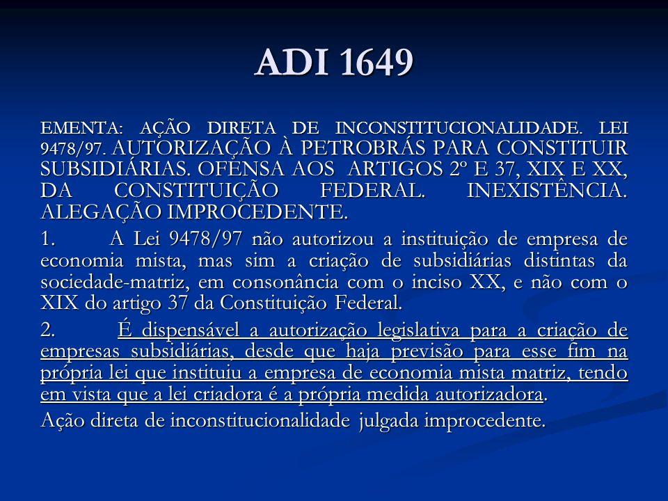 ADI 1649 EMENTA: AÇÃO DIRETA DE INCONSTITUCIONALIDADE. LEI 9478/97. AUTORIZAÇÃO À PETROBRÁS PARA CONSTITUIR SUBSIDIÁRIAS. OFENSA AOS ARTIGOS 2º E 37,