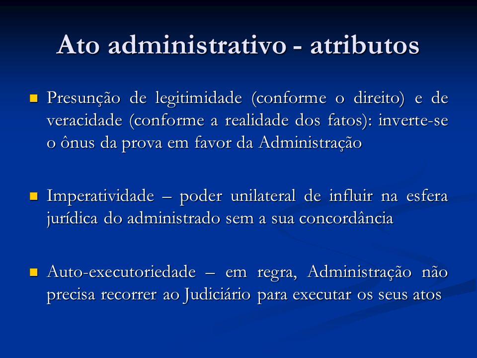 Ato administrativo - atributos Presunção de legitimidade (conforme o direito) e de veracidade (conforme a realidade dos fatos): inverte-se o ônus da p