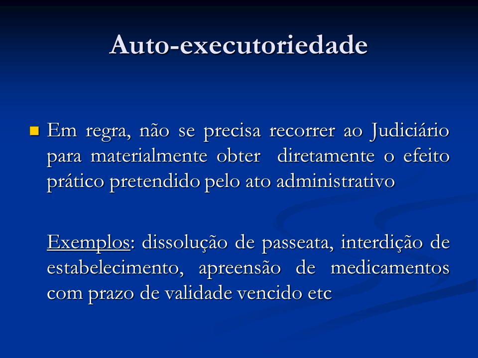 Auto-executoriedade Em regra, não se precisa recorrer ao Judiciário para materialmente obter diretamente o efeito prático pretendido pelo ato administ