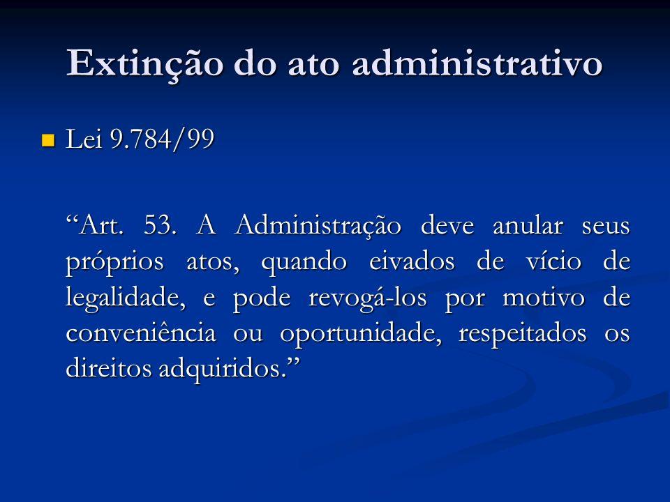 Extinção do ato administrativo Lei 9.784/99 Lei 9.784/99 Art. 53. A Administração deve anular seus próprios atos, quando eivados de vício de legalidad