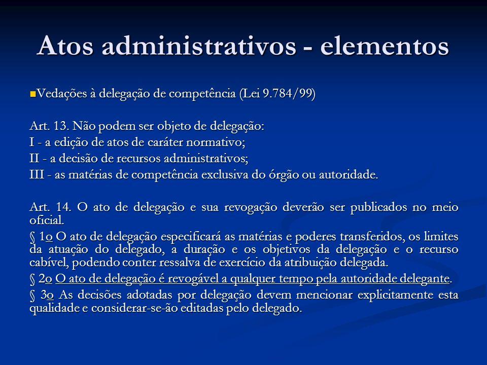 Atos administrativos - elementos Objeto => mesmos requisitos do ato jurídico: lícito, possível e determinado ou determinável Objeto => mesmos requisitos do ato jurídico: lícito, possível e determinado ou determinável Objeto pode ser vinculado ou discricionário Objeto pode ser vinculado ou discricionário