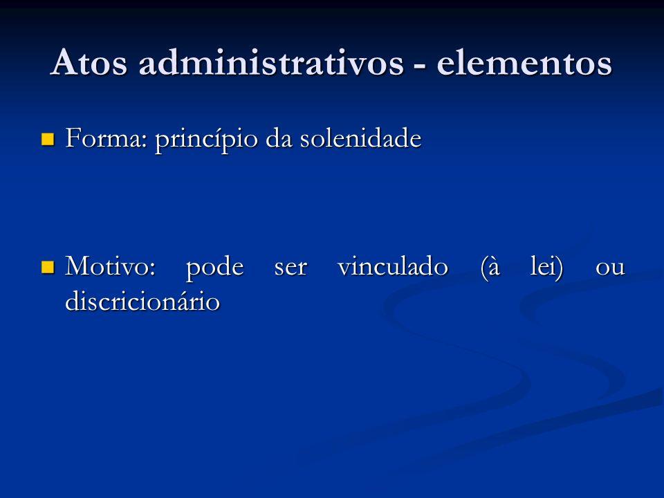 Atos administrativos - elementos Forma: princípio da solenidade Forma: princípio da solenidade Motivo: pode ser vinculado (à lei) ou discricionário Mo
