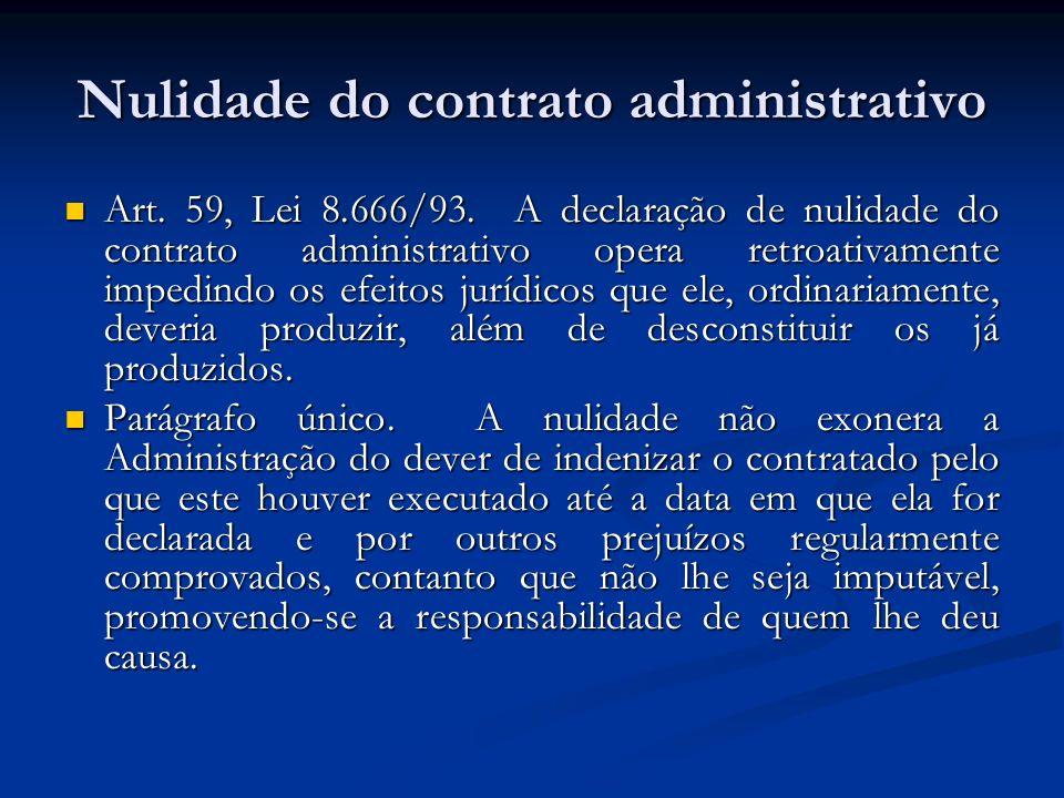 Nulidade do contrato administrativo Art. 59, Lei 8.666/93. A declaração de nulidade do contrato administrativo opera retroativamente impedindo os efei