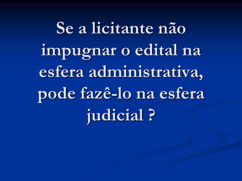 Se a licitante não impugnar o edital na esfera administrativa, pode fazê-lo na esfera judicial ?
