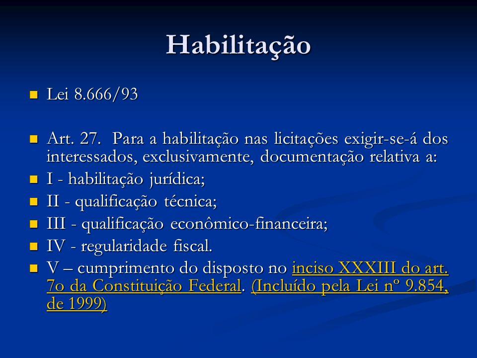 Habilitação Lei 8.666/93 Lei 8.666/93 Art. 27. Para a habilitação nas licitações exigir-se-á dos interessados, exclusivamente, documentação relativa a