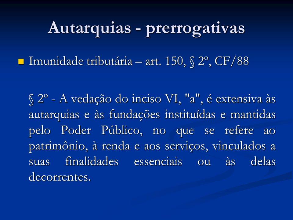 Autarquias - prerrogativas Imunidade tributária – art. 150, § 2º, CF/88 Imunidade tributária – art. 150, § 2º, CF/88 § 2º - A vedação do inciso VI,