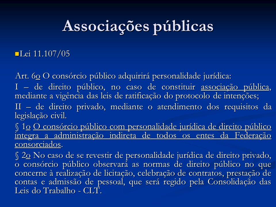 Associações públicas Lei 11.107/05 Lei 11.107/05 Art. 6o O consórcio público adquirirá personalidade jurídica: I – de direito público, no caso de cons