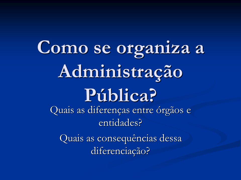 Como se organiza a Administração Pública? Quais as diferenças entre órgãos e entidades? Quais as consequências dessa diferenciação?
