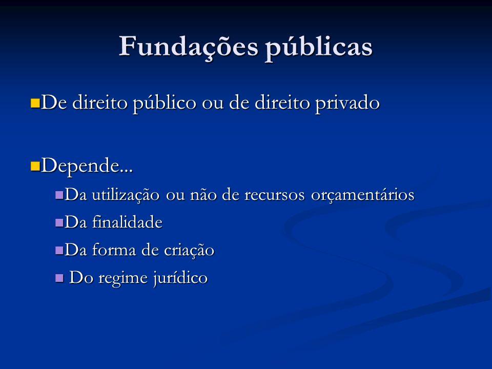 Fundações públicas De direito público ou de direito privado De direito público ou de direito privado Depende... Depende... Da utilização ou não de rec