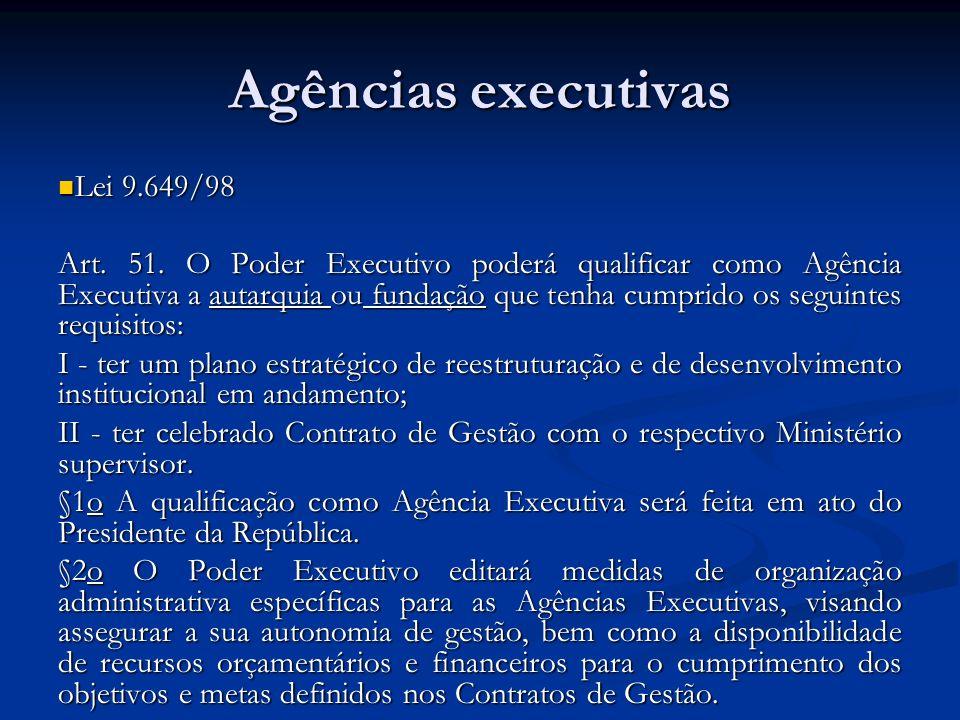 Agências executivas Lei 9.649/98 Lei 9.649/98 Art. 51. O Poder Executivo poderá qualificar como Agência Executiva a autarquia ou fundação que tenha cu