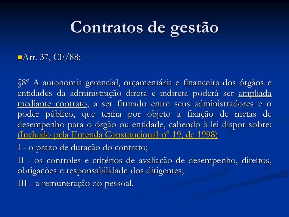 Contratos de gestão Art. 37, CF/88: Art. 37, CF/88: §8º A autonomia gerencial, orçamentária e financeira dos órgãos e entidades da administração diret