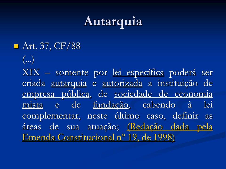 Autarquia Art. 37, CF/88 Art. 37, CF/88(...) XIX – somente por lei específica poderá ser criada autarquia e autorizada a instituição de empresa públic