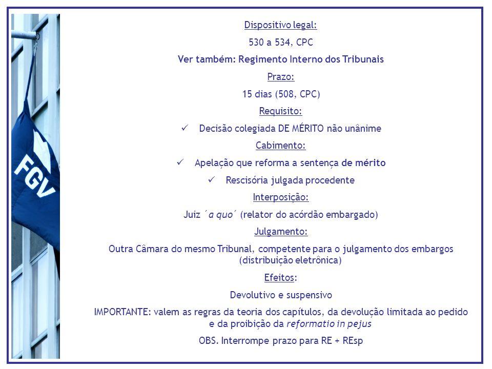 Dispositivo legal: 530 a 534, CPC Ver também: Regimento Interno dos Tribunais Prazo: 15 dias (508, CPC) Requisito: Decisão colegiada DE MÉRITO não unânime Cabimento: Apelação que reforma a sentença de mérito Rescisória julgada procedente Interposição: Juiz ´a quo´ (relator do acórdão embargado) Julgamento: Outra Câmara do mesmo Tribunal, competente para o julgamento dos embargos (distribuição eletrônica) Efeitos: Devolutivo e suspensivo IMPORTANTE: valem as regras da teoria dos capítulos, da devolução limitada ao pedido e da proibição da reformatio in pejus OBS.