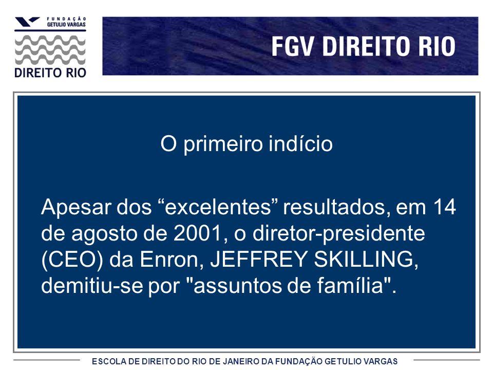 ESCOLA DE DIREITO DO RIO DE JANEIRO DA FUNDAÇÃO GETULIO VARGAS O primeiro indício Apesar dos excelentes resultados, em 14 de agosto de 2001, o diretor-presidente (CEO) da Enron, JEFFREY SKILLING, demitiu-se por assuntos de família .