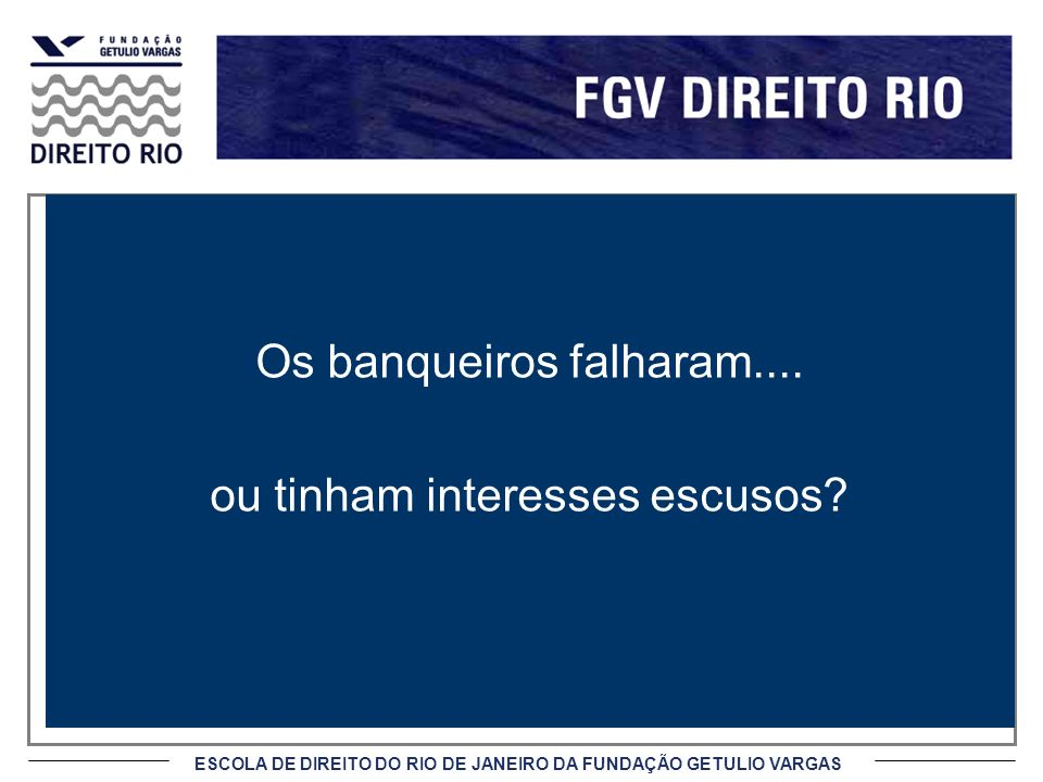 ESCOLA DE DIREITO DO RIO DE JANEIRO DA FUNDAÇÃO GETULIO VARGAS Os banqueiros falharam.... ou tinham interesses escusos?
