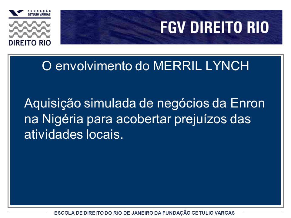 ESCOLA DE DIREITO DO RIO DE JANEIRO DA FUNDAÇÃO GETULIO VARGAS O envolvimento do MERRIL LYNCH Aquisição simulada de negócios da Enron na Nigéria para acobertar prejuízos das atividades locais.