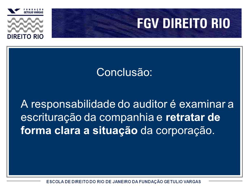 ESCOLA DE DIREITO DO RIO DE JANEIRO DA FUNDAÇÃO GETULIO VARGAS Conclusão: A responsabilidade do auditor é examinar a escrituração da companhia e retratar de forma clara a situação da corporação.