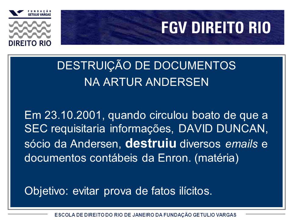 ESCOLA DE DIREITO DO RIO DE JANEIRO DA FUNDAÇÃO GETULIO VARGAS DESTRUIÇÃO DE DOCUMENTOS NA ARTUR ANDERSEN Em 23.10.2001, quando circulou boato de que a SEC requisitaria informações, DAVID DUNCAN, sócio da Andersen, destruiu diversos emails e documentos contábeis da Enron.