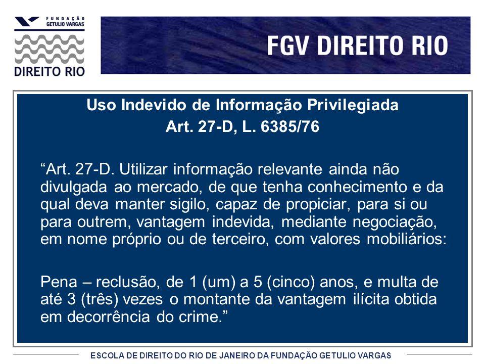 ESCOLA DE DIREITO DO RIO DE JANEIRO DA FUNDAÇÃO GETULIO VARGAS Uso Indevido de Informação Privilegiada Art. 27-D, L. 6385/76 Art. 27-D. Utilizar infor