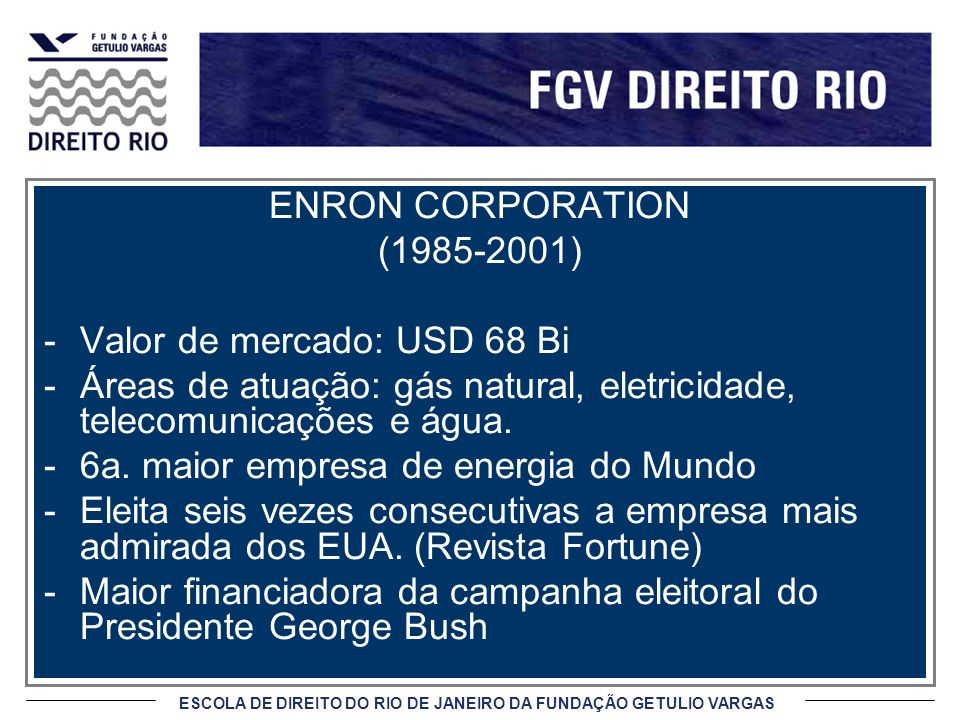 ESCOLA DE DIREITO DO RIO DE JANEIRO DA FUNDAÇÃO GETULIO VARGAS ENRON CORPORATION (1985-2001) -Valor de mercado: USD 68 Bi -Áreas de atuação: gás natural, eletricidade, telecomunicações e água.