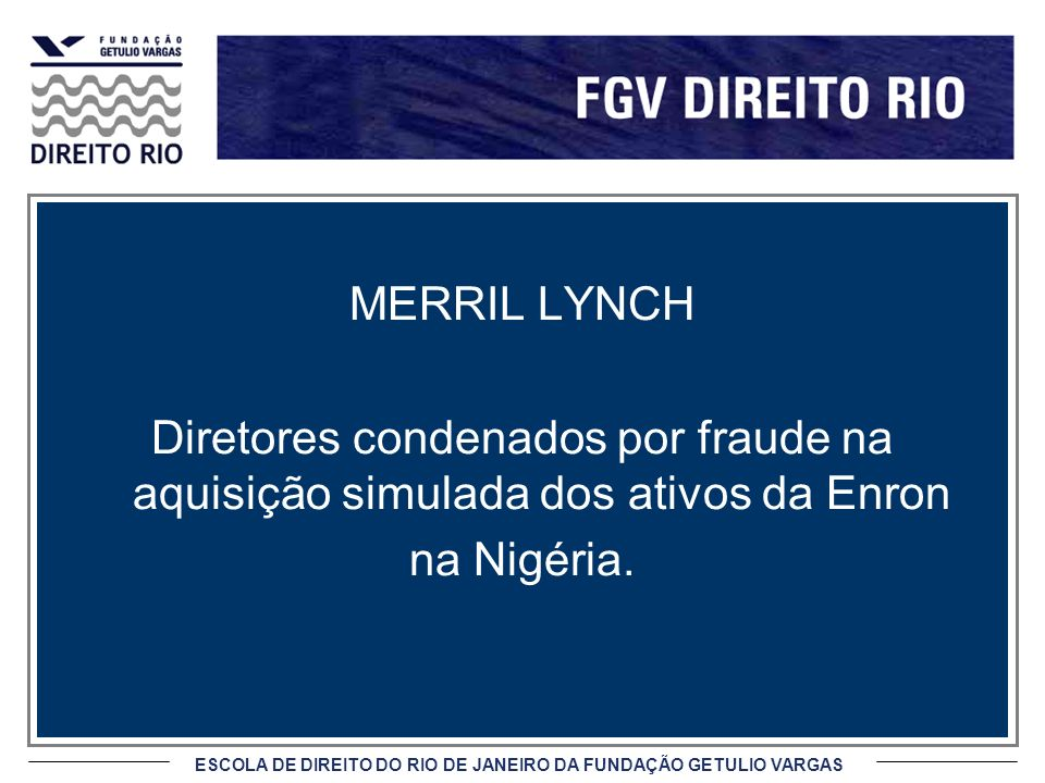 ESCOLA DE DIREITO DO RIO DE JANEIRO DA FUNDAÇÃO GETULIO VARGAS MERRIL LYNCH Diretores condenados por fraude na aquisição simulada dos ativos da Enron na Nigéria.